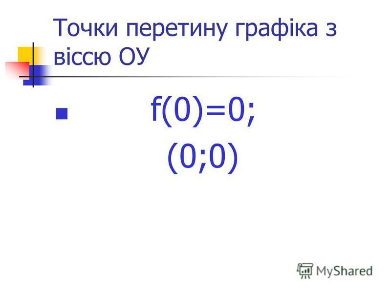 Точки перетину графіка з віссю ОУ f(0)=0; (0;0)