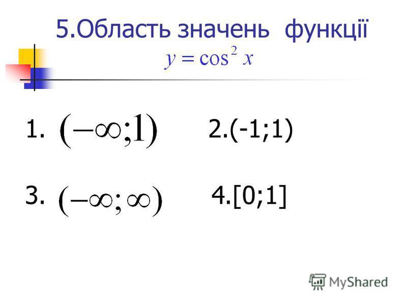 5.Область значень функції 1. 2.(-1;1) 3. 4.[0;1]