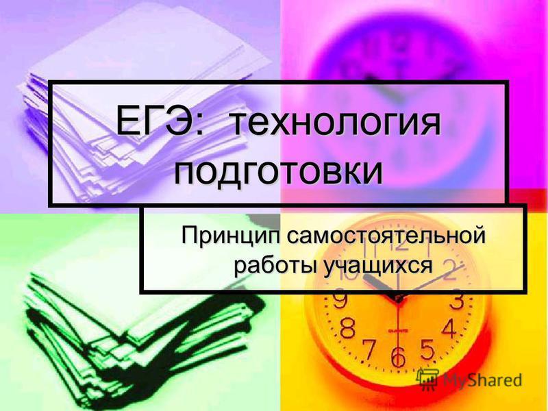 ЕГЭ: технология подготовки Принцип самостоятельной работы учащихся