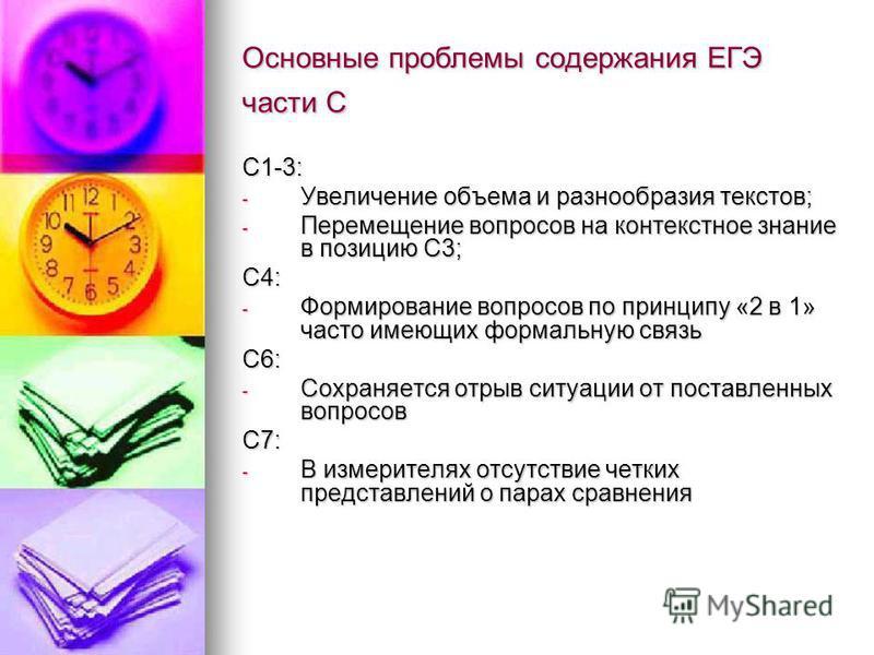 Основные проблемы содержания ЕГЭ части С С1-3: - Увеличение объема и разнообразия текстов; - Перемещение вопросов на контекстное знание в позицию С3; С4: - Формирование вопросов по принципу «2 в 1» часто имеющих формальную связь С6: - Сохраняется отр