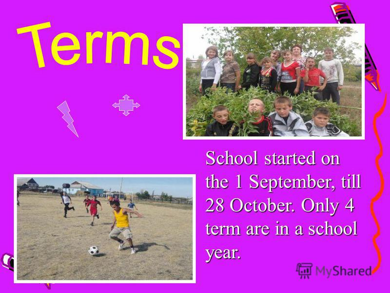School started on the 1 September, till 28 October. Only 4 term are in a school year.