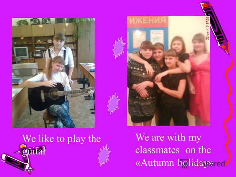 We are with my classmates on the «Autumn holiday» We like to play the guitar