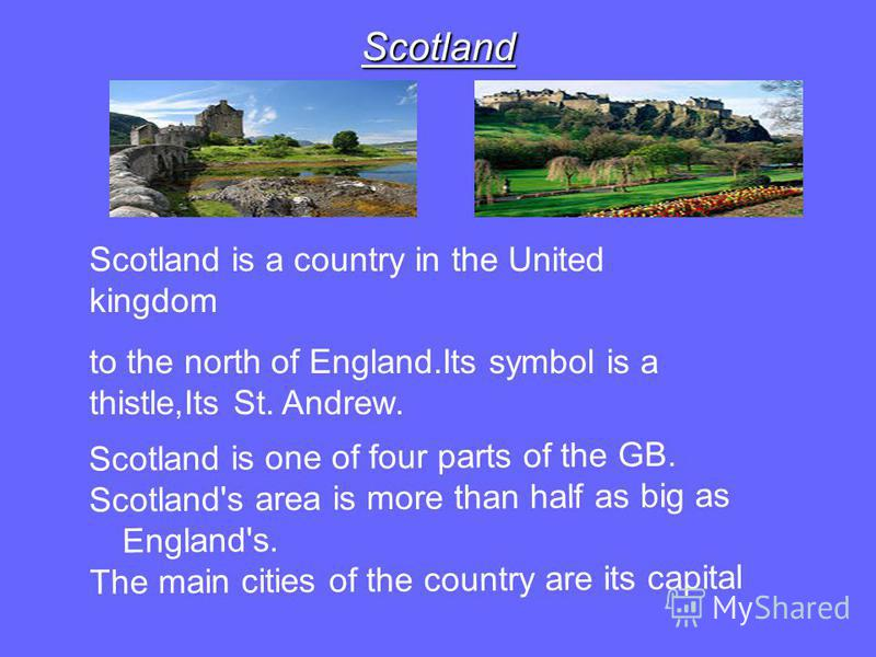Scotland Scotland is a country in the United kingdom to the north of England.Its symbol is a thistle,Its St. Andrew. Scotland is one of four parts of the GB. Scotland's area is more than half as big as England's. The main cities of the country are it