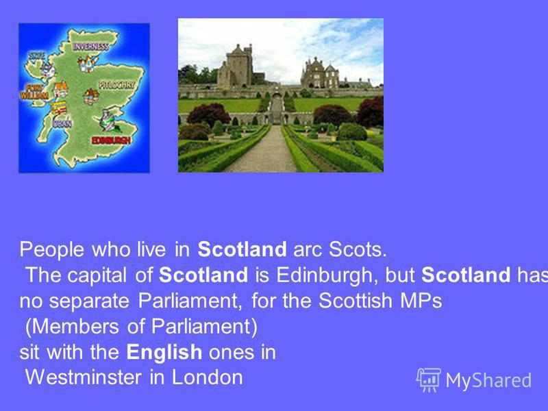 People who live in Scotland arc Scots. The capital of Scotland is Edinburgh, but Scotland has no separate Parliament, for the Scottish MPs (Members of Parliament) sit with the English ones in Westminster in London