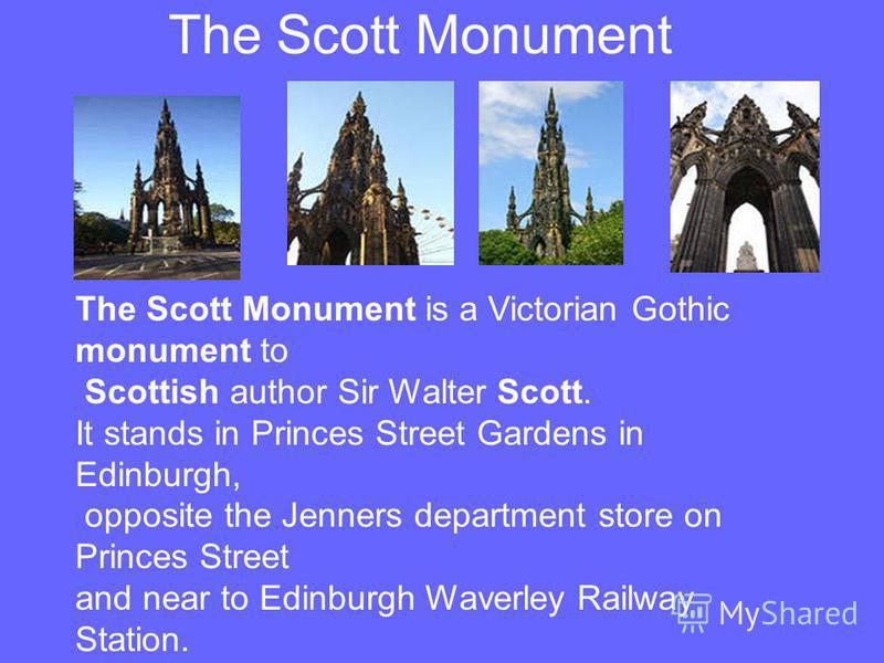 The Scott Monument The Scott Monument is a Victorian Gothic monument to Scottish author Sir Walter Scott. It stands in Princes Street Gardens in Edinburgh, opposite the Jenners department store on Princes Street and near to Edinburgh Waverley Railway