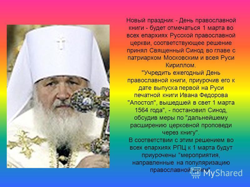 Новый праздник - День православной книги - будет отмечаться 1 марта во всех епархиях Русской православной церкви, соответствующее решение принял Священный Синод во главе с патриархом Московским и всея Руси Кириллом.
