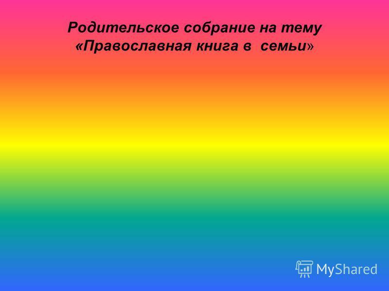 Родительское собрание на тему «Православная книга в семьи»