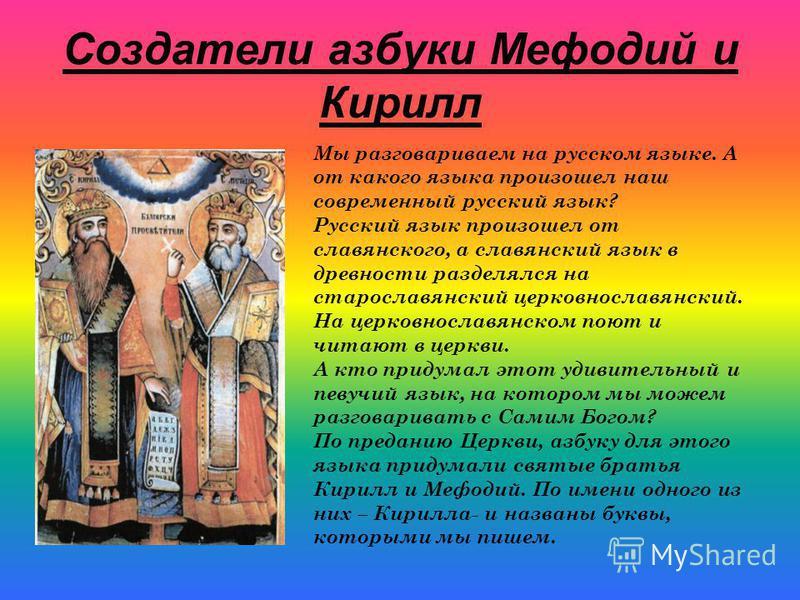 Создатели азбуки Мефодий и Кирилл Мы разговариваем на русском языке. А от какого языка произошел наш современный русский язык? Русский язык произошел от славянского, а славянский язык в древности разделялся на старославянский церковнославянский. На ц