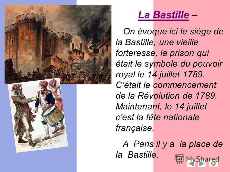 On évoque ici le siège de la Bastille, une vieille forteresse, la prison qui était le symbole du pouvoir royal le 14 juillet 1789. Cétait le commencement de la Révolution de 1789. Maintenant, le 14 juillet cest la fête nationale française. A Paris il