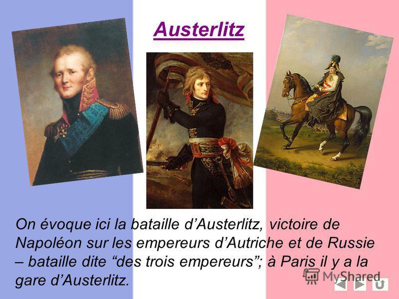 Austerlitz On évoque ici la bataille dAusterlitz, victoire de Napoléon sur les empereurs dAutriche et de Russie – bataille dite des trois empereurs; à Paris il y a la gare dAusterlitz.