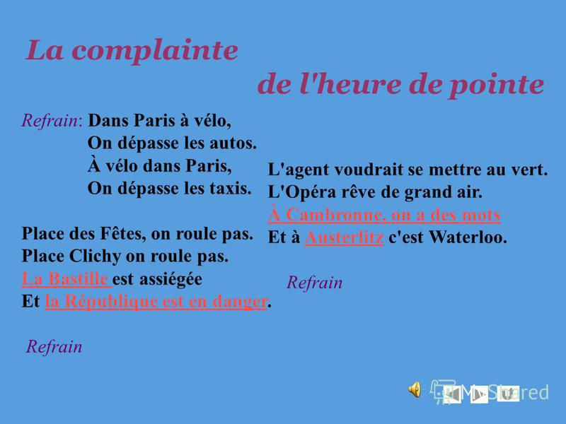 Refrain: Dans Paris à vélo, On dépasse les autos. À vélo dans Paris, On dépasse les taxis. Place des Fêtes, on roule pas. Place Clichy on roule pas. La Bastille La Bastille est assiégée Et la République est en danger. Refrainla République est en dang