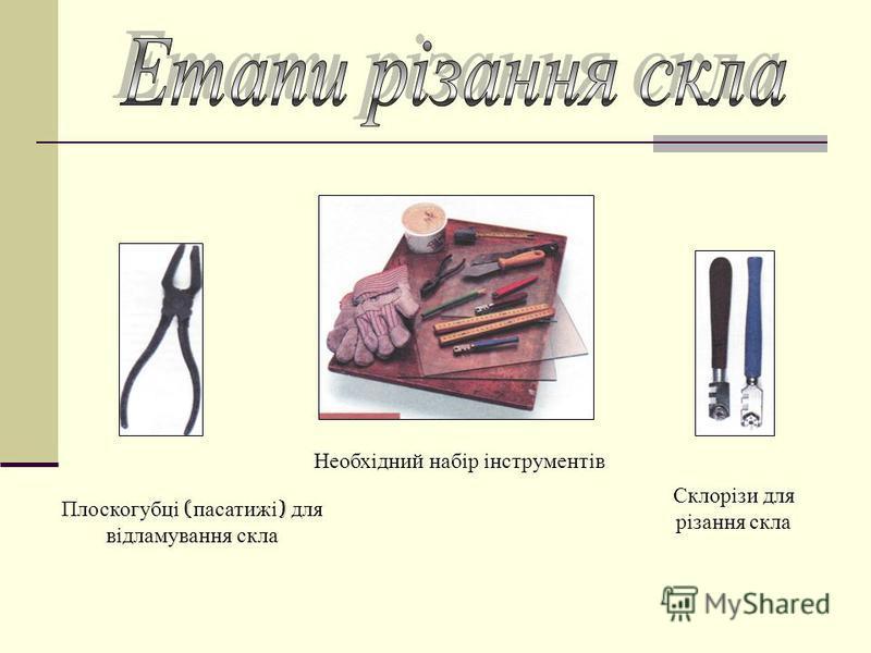 Необхідний набір інструментів Плоскогубці ( пасатижі ) для відламування скла Склорізи для різання скла