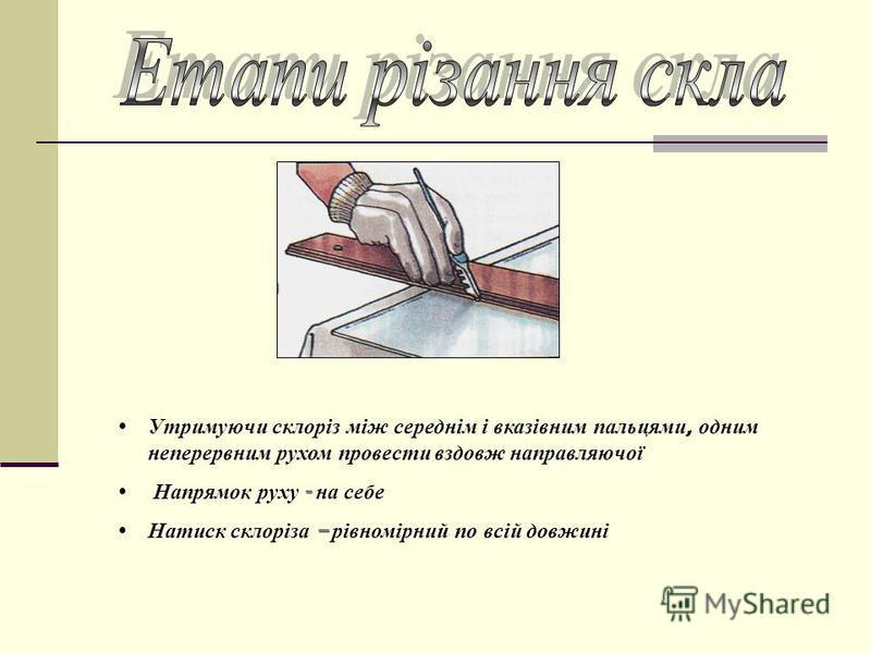 Утримуючи склоріз між середнім і вказівним пальцями, одним неперервним рухом провести вздовж направляючої Напрямок руху - на себе Натиск склоріза – рівномірний по всій довжині