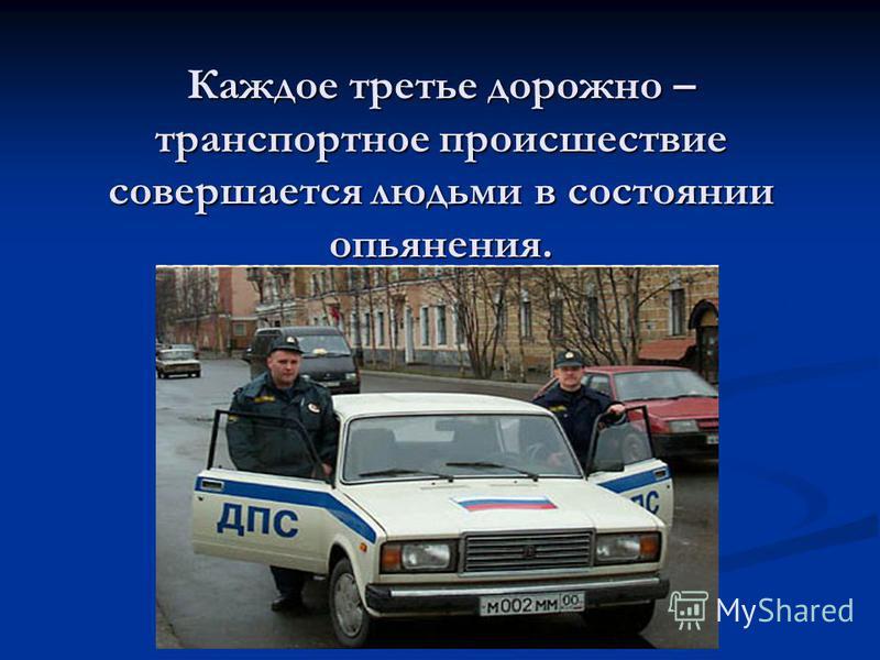 Каждое третье дорожно – транспортное происшествие совершается людьми в состоянии опьянения.