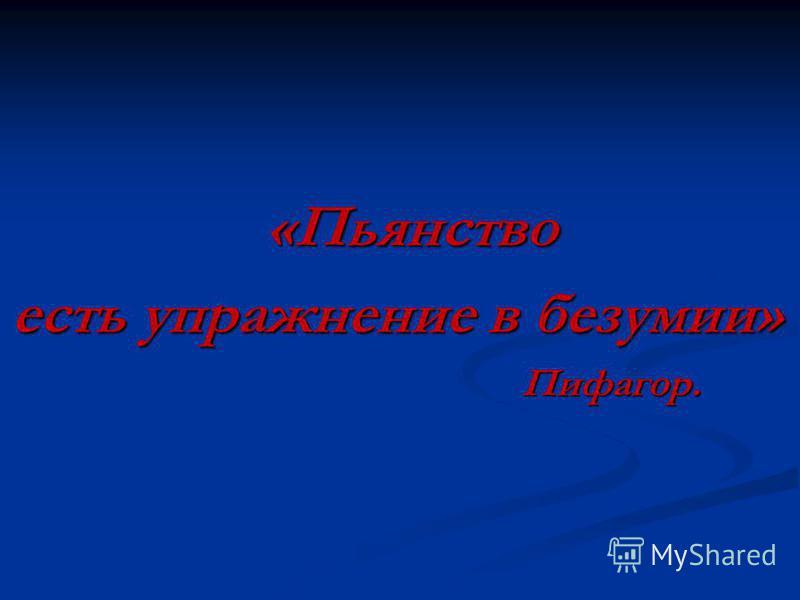 «Пьянство «Пьянство есть упражнение в безумии» Пифагор. Пифагор.