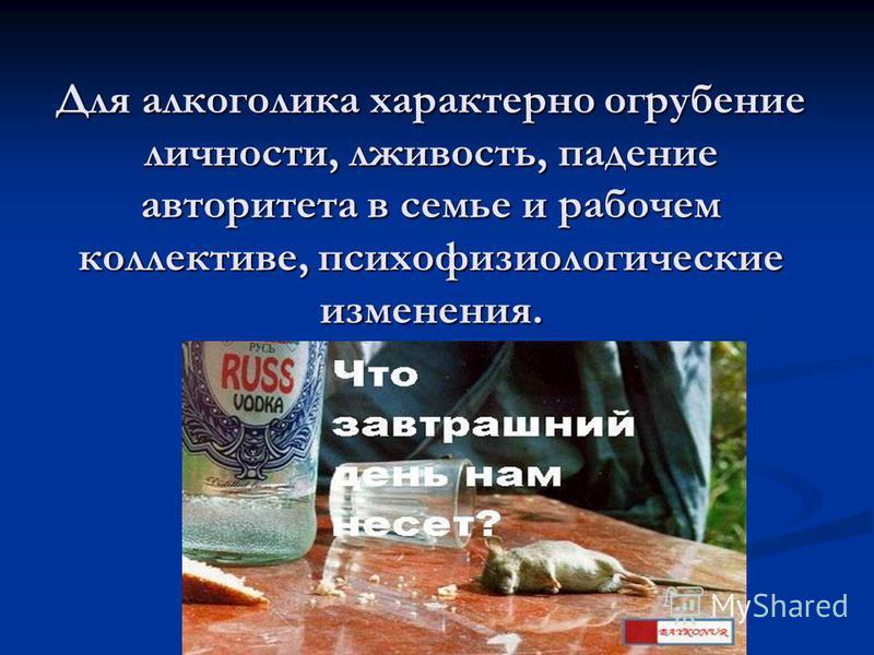 Для алкоголика характерно огрубение личности, лживость, падение авторитета в семье и рабочем коллективе, психофизиологические изменения.