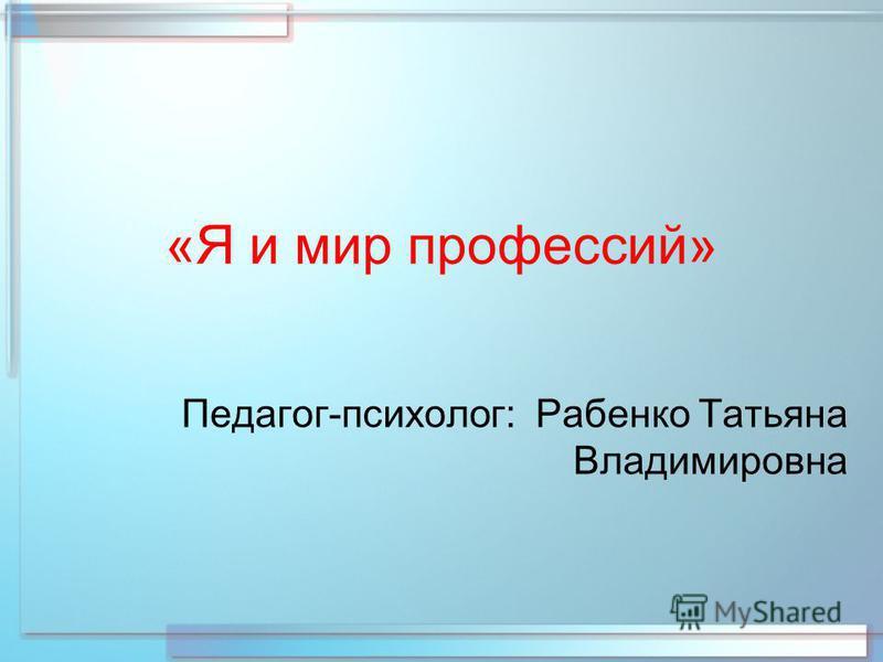 «Я и мир профессий» Педагог-психолог: Рабенко Татьяна Владимировна