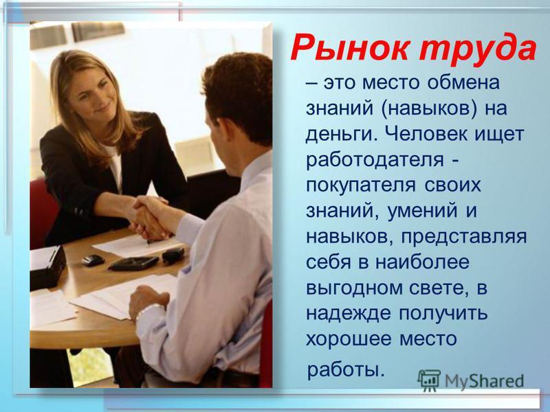 Рынок труда – это место обмена знаний (навыков) на деньги. Человек ищет работодателя - покупателя своих знаний, умений и навыков, представляя себя в наиболее выгодном свете, в надежде получить хорошее место работы.