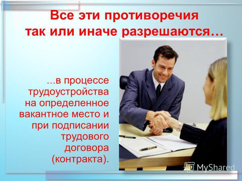 Все эти противоречия так или иначе разрешаются… … в процессе трудоустройства на определенное вакантное место и при подписании трудового договора (контракта).
