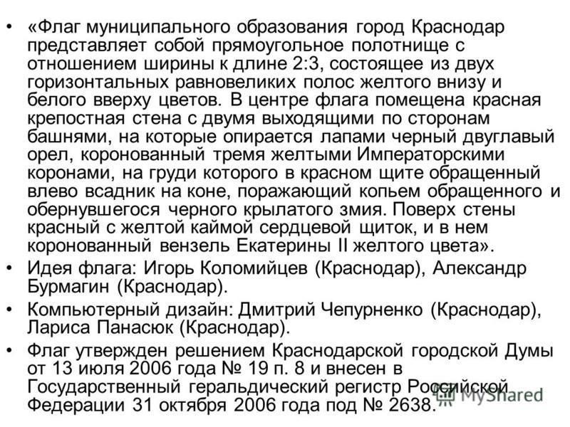 «Флаг муниципального образования город Краснодар представляет собой прямоугольное полотнище с отношением ширины к длине 2:3, состоящее из двух горизонтальных равновеликих полос желтого внизу и белого вверху цветов. В центре флага помещена красная кре