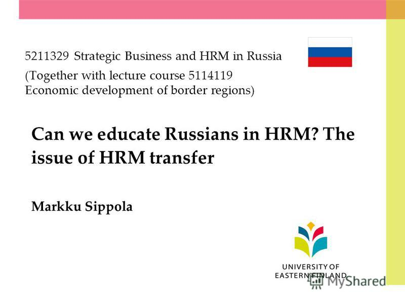 Can we educate Russians in HRM? The issue of HRM transfer Markku Sippola 5211329 Strategic Business and HRM in Russia (Together with lecture course 5114119 Economic development of border regions)