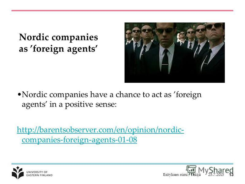 Nordic companies as foreign agents Nordic companies have a chance to act as foreign agents in a positive sense: http://barentsobserver.com/en/opinion/nordic- companies-foreign-agents-01-08 25.7.2015Esityksen nimi / Tekijä 13