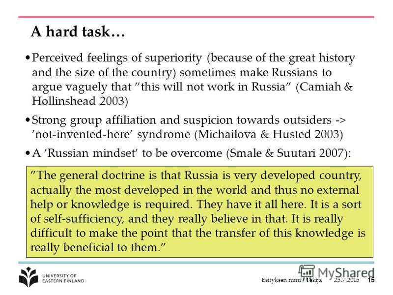 A hard task… Perceived feelings of superiority (because of the great history and the size of the country) sometimes make Russians to argue vaguely that this will not work in Russia (Camiah & Hollinshead 2003) Strong group affiliation and suspicion to