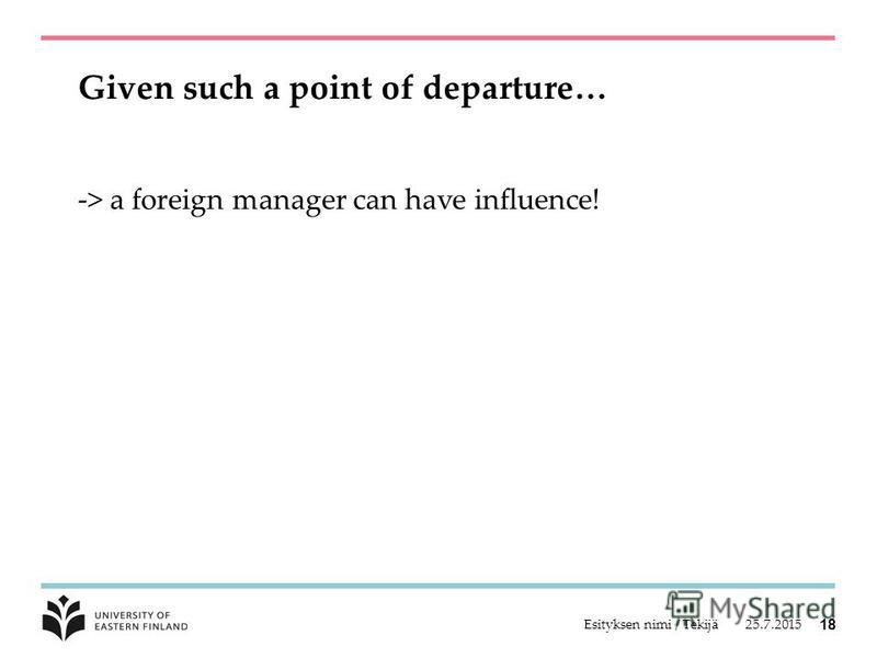 Given such a point of departure… -> a foreign manager can have influence! 25.7.2015Esityksen nimi / Tekijä 18