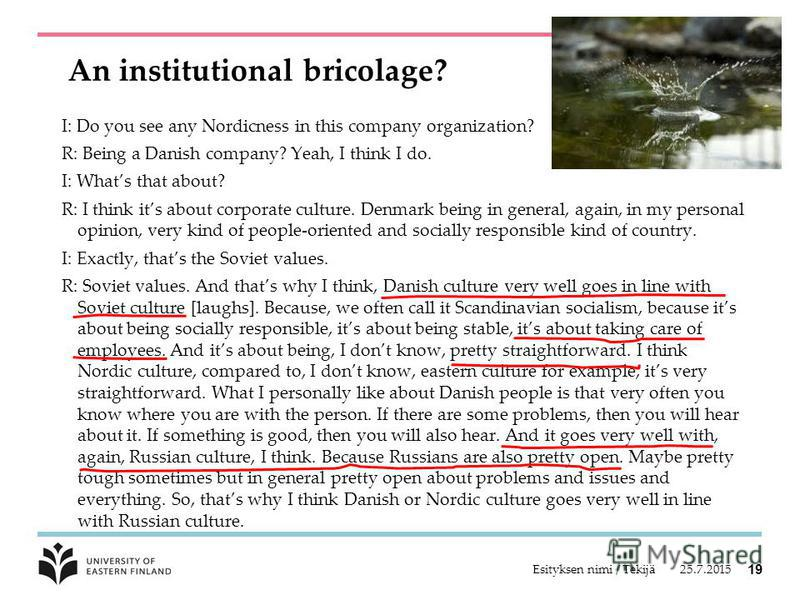 An institutional bricolage? I: Do you see any Nordicness in this company organization? R: Being a Danish company? Yeah, I think I do. I: Whats that about? R: I think its about corporate culture. Denmark being in general, again, in my personal opinion