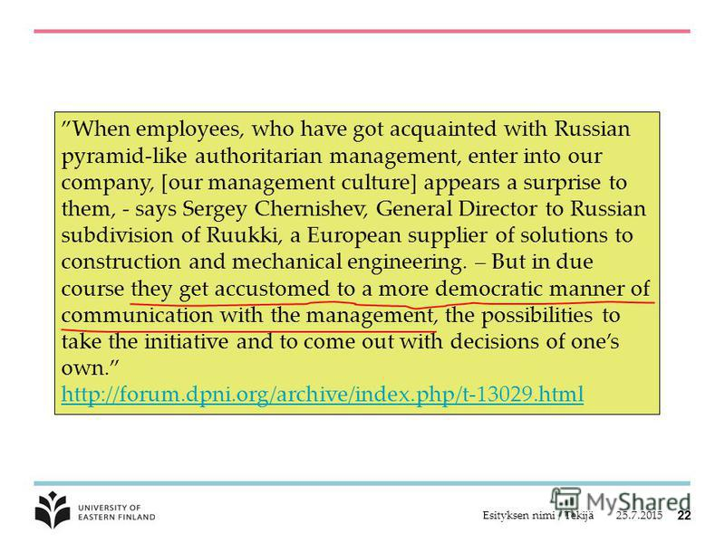 25.7.2015Esityksen nimi / Tekijä 22 When employees, who have got acquainted with Russian pyramid-like authoritarian management, enter into our company, [our management culture] appears a surprise to them, - says Sergey Chernishev, General Director to