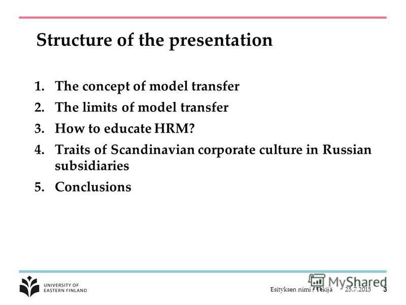25.7.2015Esityksen nimi / Tekijä 3 Structure of the presentation 1.The concept of model transfer 2.The limits of model transfer 3.How to educate HRM? 4.Traits of Scandinavian corporate culture in Russian subsidiaries 5.Conclusions