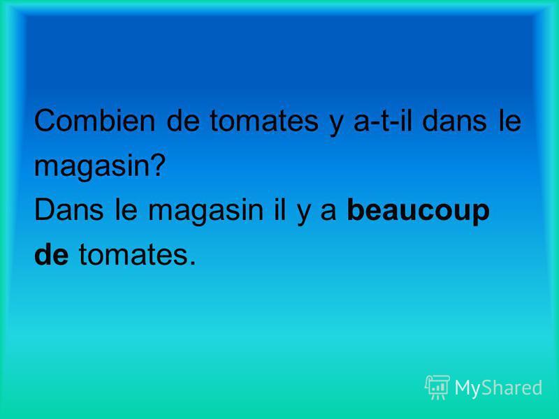 Combien de tomates y a-t-il dans le magasin? Dans le magasin il y a beaucoup de tomates.
