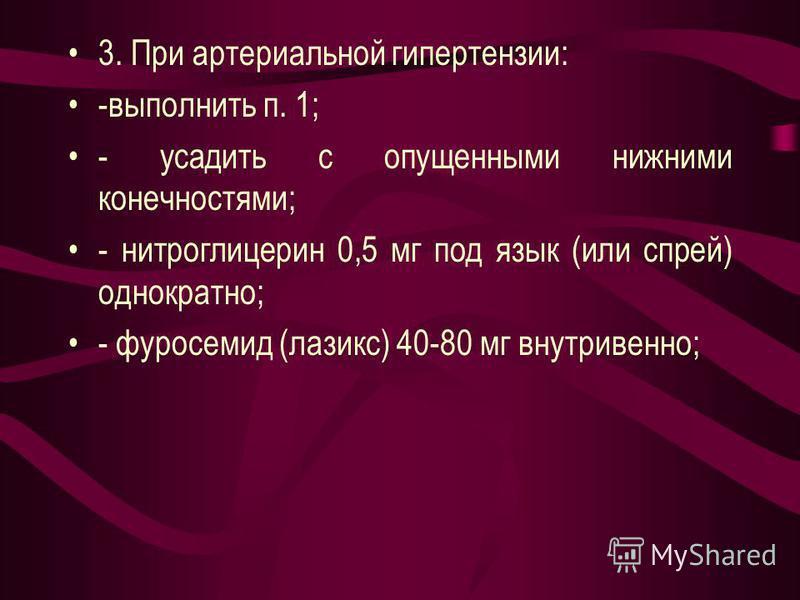 3. При артериальной гипертензии: -выполнить п. 1; - усадить с опущенными нижними конечностями; - нитроглицерин 0,5 мг под язык (или спрей) однократно; - фуросемид (лазикс) 40-80 мг внутривенно;
