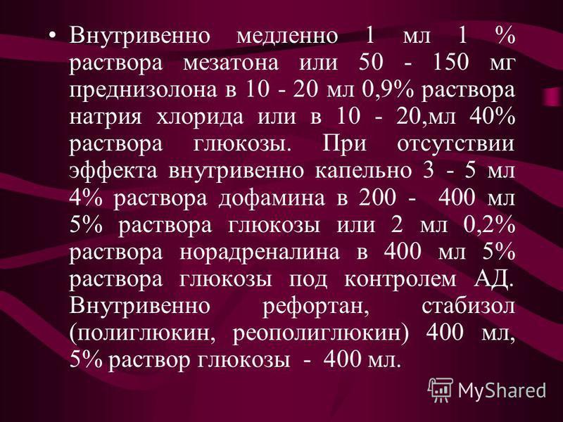 Внутривенно медленно 1 мл 1 % раствора мезатона или 50 - 150 мг преднизолона в 10 - 20 мл 0,9% раствора натрия хлорида или в 10 - 20,мл 40% раствора глюкозы. При отсутствии эффекта внутривенно капельно 3 - 5 мл 4% раствора дофамина в 200 - 400 мл 5