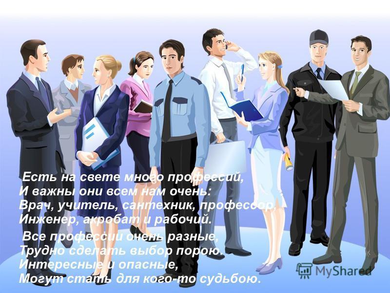Есть на свете много профессий, И важны они всем нам очень: Врач, учитель, сантехник, профессор, Инженер, акробат и рабочий. Все профессии очень разные, Трудно сделать выбор порою. Интересные и опасные, Могут стать для кого-то судьбою.
