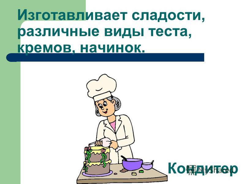 Изготавливает сладости, различные виды теста, кремов, начинок. Кондитер