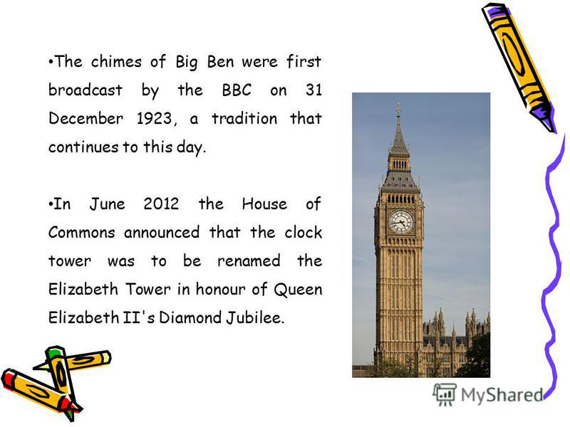 The chimes of Big Ben were first broadcast by the BBC on 31 December 1923, a tradition that continues to this day. In June 2012 the House of Commons announced that the clock tower was to be renamed the Elizabeth Tower in honour of Queen Elizabeth II'