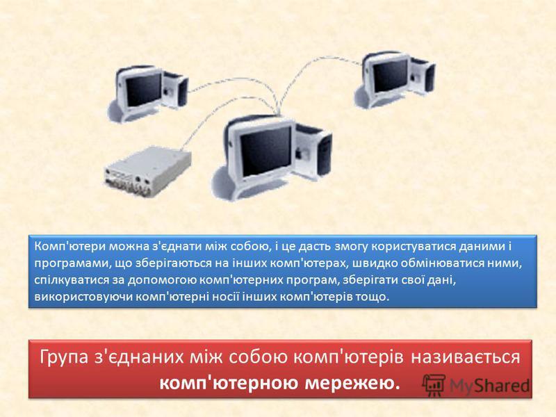 Комп'ютери можна з'єднати між собою, і це дасть змогу користуватися даними і програмами, що зберігаються на інших комп'ютерах, швидко обмінюватися ними, спілкуватися за допомогою комп'ютерних програм, зберігати свої дані, використовуючи комп'ютерні
