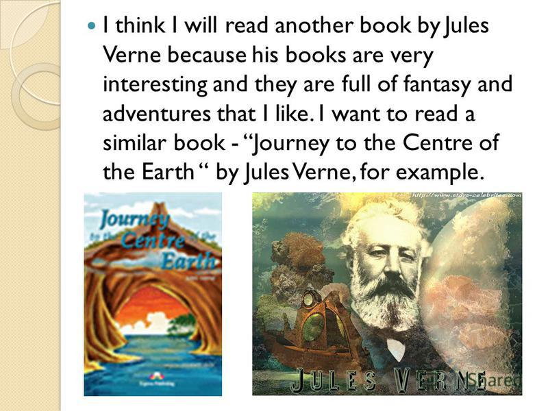 I think I will read another book by Jules Verne because his books are very interesting and they are full of fantasy and adventures that I like. I want to read a similar book - Journey to the Centre of the Earth by Jules Verne, for example.