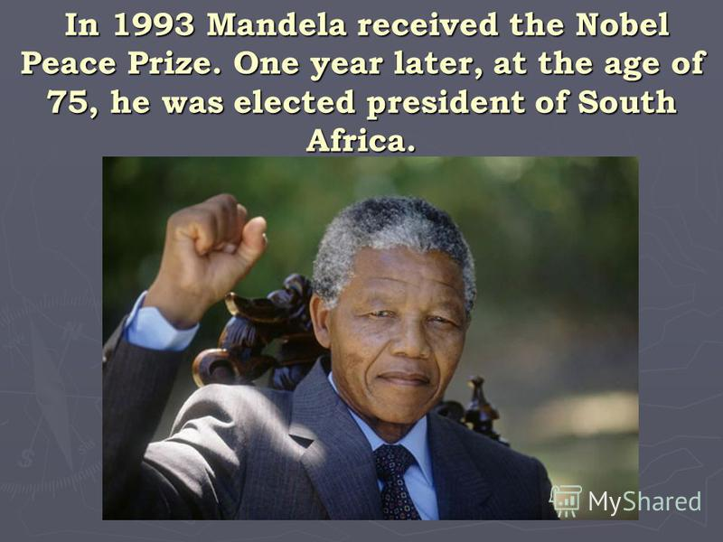 In 1993 Mandela received the Nobel Peace Prize. One year later, at the age of 75, he was elected president of South Africa. In 1993 Mandela received the Nobel Peace Prize. One year later, at the age of 75, he was elected president of South Africa.