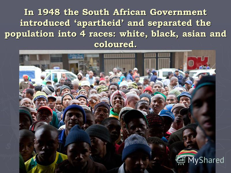 In 1948 the South African Government introduced apartheid and separated the population into 4 races: white, black, asian and coloured.