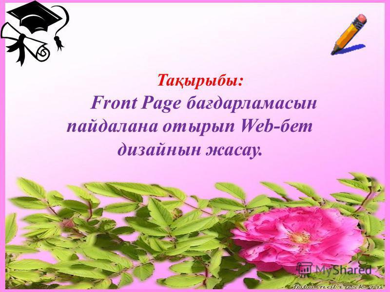 Тақырыбы: Front Page бағдарламасын пайдалана отырып Web-бет дизайнын жасау.