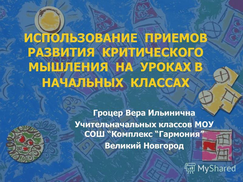 ИСПОЛЬЗОВАНИЕ ПРИЕМОВ РАЗВИТИЯ КРИТИЧЕСКОГО МЫШЛЕНИЯ НА УРОКАХ В НАЧАЛЬНЫХ КЛАССАХ Гроцер Вера Ильинична Учительначальных классов МОУ СОШ Комплекс Гармония Великий Новгород