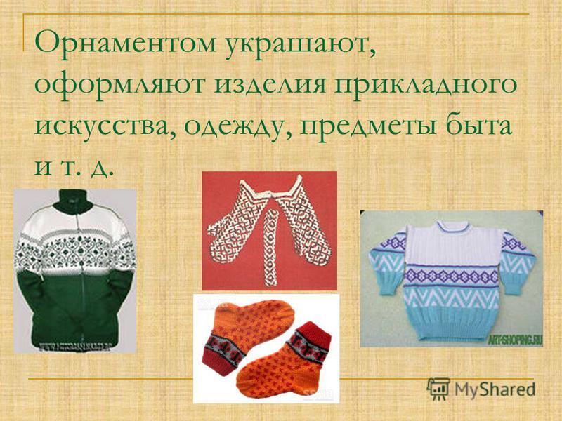 Орнаментом украшают, оформляют изделия прикладного искусства, одежду, предметы быта и т. д.