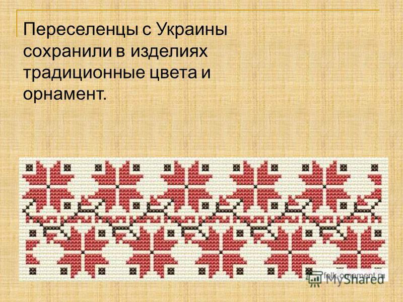Переселенцы с Украины сохранили в изделиях традиционные цвета и романент.