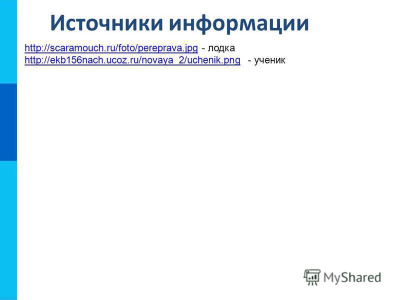 Источники информации http://scaramouch.ru/foto/pereprava.jpghttp://scaramouch.ru/foto/pereprava.jpg - лодка http://ekb156nach.ucoz.ru/novaya_2/uchenik.pnghttp://ekb156nach.ucoz.ru/novaya_2/uchenik.png - ученик