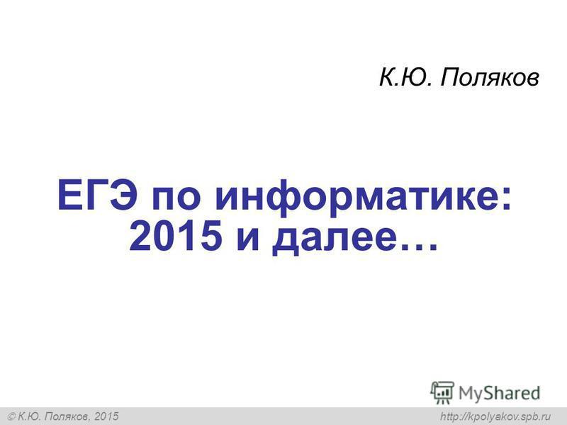К.Ю. Поляков, 2015 http://kpolyakov.spb.ru ЕГЭ по информатике: 2015 и далее… К.Ю. Поляков