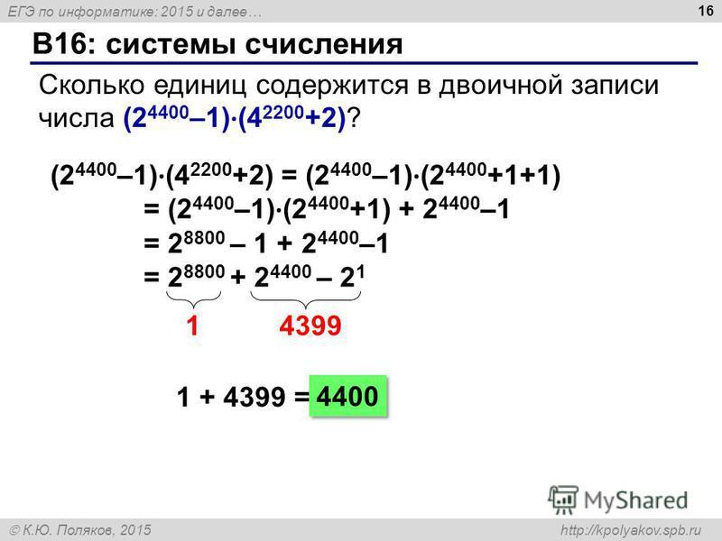ЕГЭ по информатике: 2015 и далее… К.Ю. Поляков, 2015 http://kpolyakov.spb.ru B16: системы счисления 16 Сколько единиц содержится в двоичной записи числа (2 4400 –1) · (4 2200 +2)? (2 4400 –1) · (4 2200 +2) = (2 4400 –1) · (2 4400 +1+1) = (2 4400 –1)