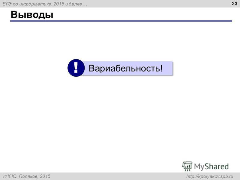 ЕГЭ по информатике: 2015 и далее… К.Ю. Поляков, 2015 http://kpolyakov.spb.ru Выводы 33 Вариабельность! !