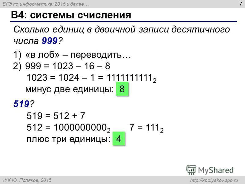 ЕГЭ по информатике: 2015 и далее… К.Ю. Поляков, 2015 http://kpolyakov.spb.ru B4: системы счисления 7 Сколько единиц в двоичной записи десятичного числа 999? 1)«в лоб» – переводить… 2)999 = 1023 – 16 – 8 1023 = 1024 – 1 = 1111111111 2 минус две единиц